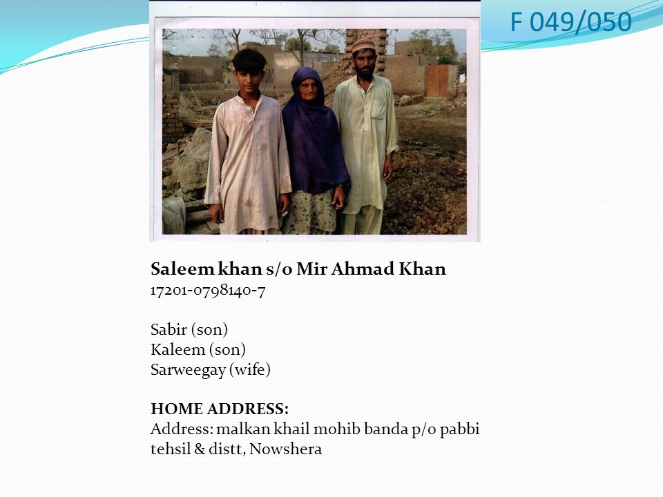 Saleem khan s/o Mir Ahmad Khan 17201-0798140-7 Sabir (son) Kaleem (son) Sarweegay (wife) HOME ADDRESS: Address: malkan khail mohib banda p/o pabbi tehsil & distt, Nowshera F 049/050