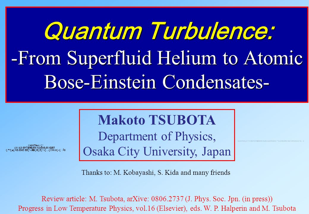 Quantum Turbulence: -From Superfluid Helium to Atomic Bose-Einstein Condensates- Makoto TSUBOTA Department of Physics, Osaka City University, Japan Thanks to: M.