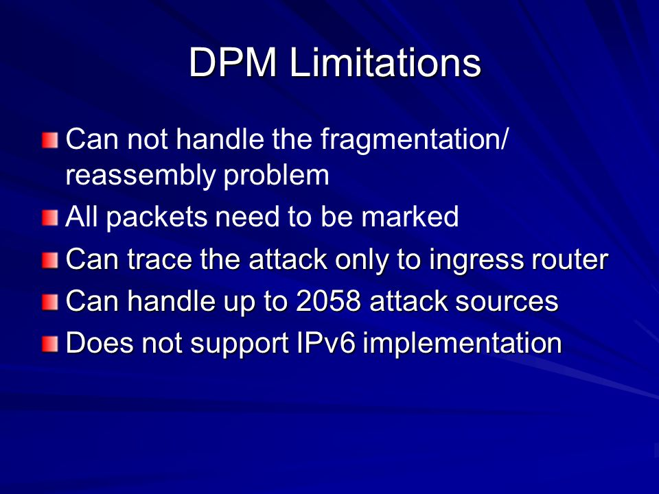 DPM Limitations DPM Limitations Can not handle the fragmentation/ reassembly problem All packets need to be marked Can trace the attack only to ingress router Can handle up to 2058 attack sources Does not support IPv6 implementation