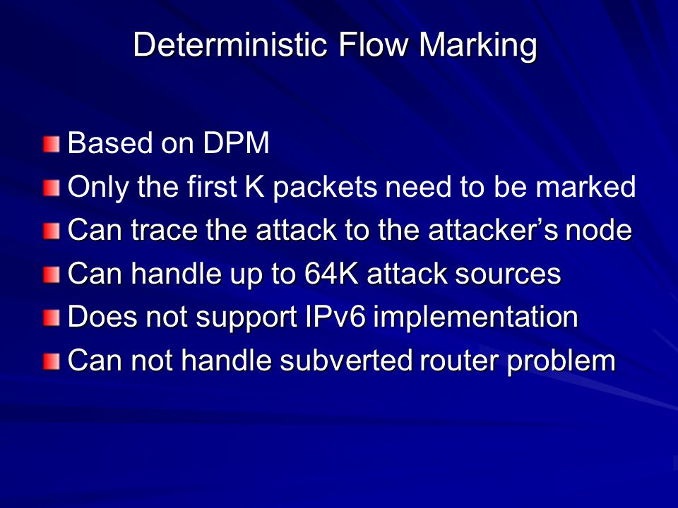 Deterministic Flow Marking Based on DPM Only the first K packets need to be marked Can trace the attack to the attacker's node Can handle up to 64K attack sources Does not support IPv6 implementation Can not handle subverted router problem