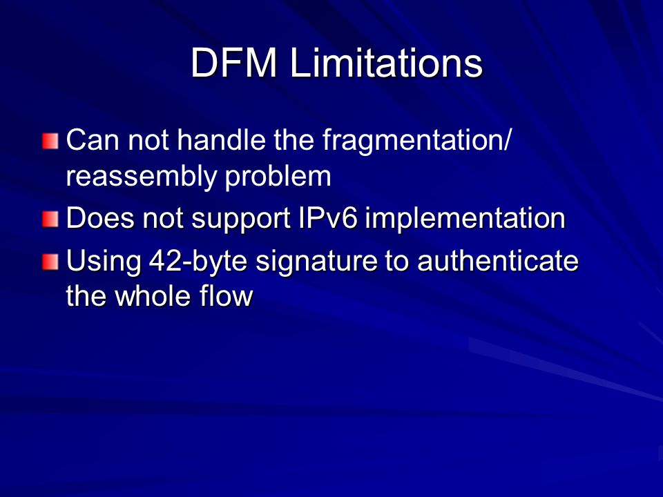 DFM Limitations DFM Limitations Can not handle the fragmentation/ reassembly problem Does not support IPv6 implementation Using 42-byte signature to authenticate the whole flow
