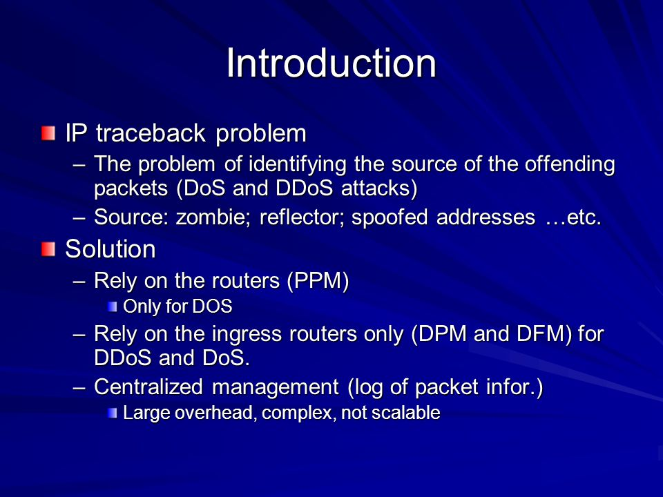 Introduction IP traceback problem –The problem of identifying the source of the offending packets (DoS and DDoS attacks) –Source: zombie; reflector; spoofed addresses …etc.