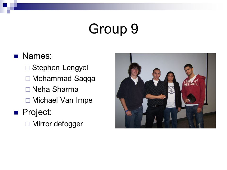 Group 9 Names:  Stephen Lengyel  Mohammad Saqqa  Neha Sharma  Michael Van Impe Project:  Mirror defogger