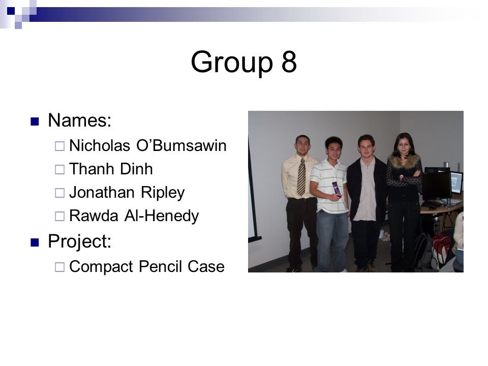 Group 8 Names:  Nicholas O'Bumsawin  Thanh Dinh  Jonathan Ripley  Rawda Al-Henedy Project:  Compact Pencil Case