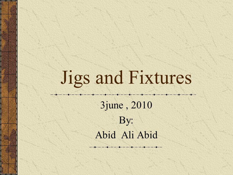 Jigs and Fixtures 3june, 2010 By: Abid Ali Abid
