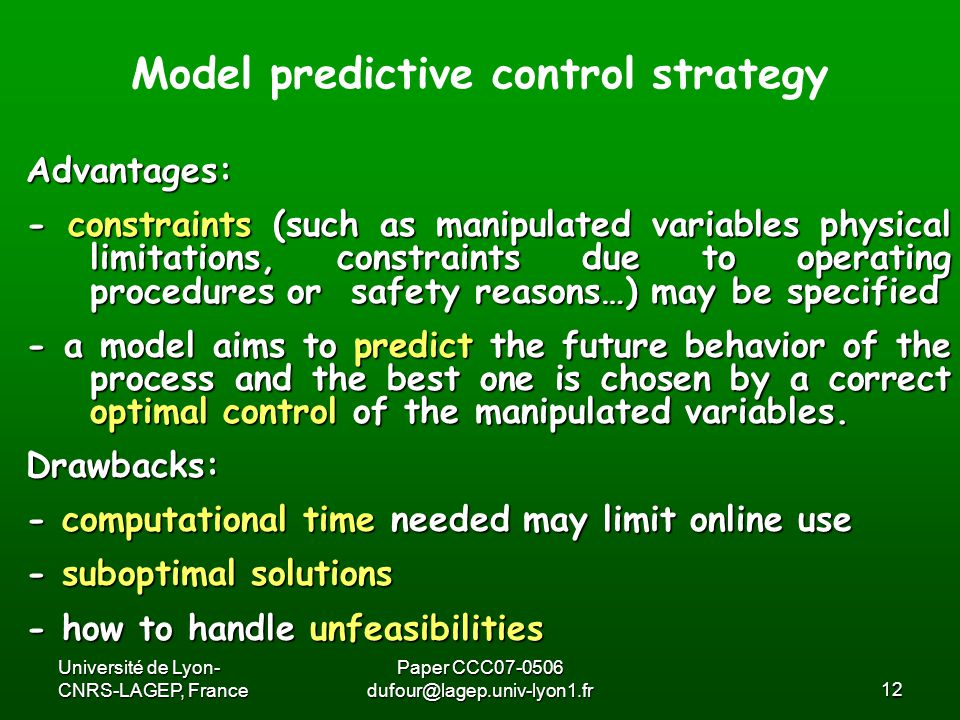 Université de Lyon- CNRS-LAGEP, France Paper CCC07-0506 dufour@lagep.univ-lyon1.fr12 Advantages: - constraints (such as manipulated variables physical limitations, constraints due to operating procedures or safety reasons…) may be specified - a model aims to predict the future behavior of the process and the best one is chosen by a correct optimal control of the manipulated variables.