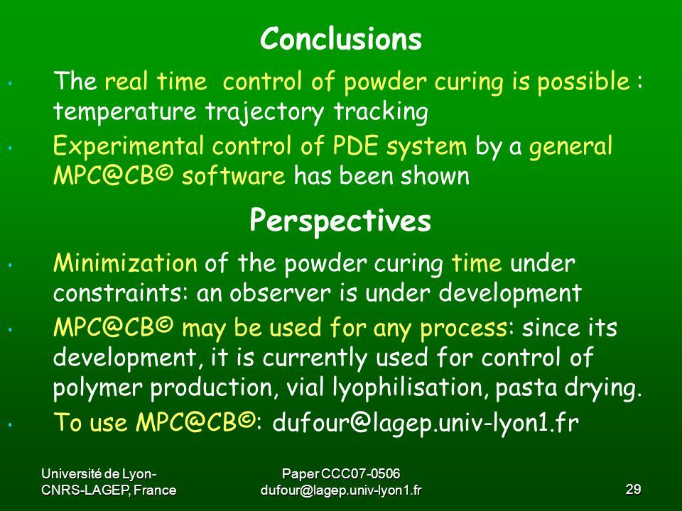 Université de Lyon- CNRS-LAGEP, France Paper CCC07-0506 dufour@lagep.univ-lyon1.fr29 The real time control of powder curing is possible : temperature trajectory tracking Experimental control of PDE system by a general MPC@CB© software has been shown Conclusions Perspectives Minimization of the powder curing time under constraints: an observer is under development MPC@CB© may be used for any process: since its development, it is currently used for control of polymer production, vial lyophilisation, pasta drying.