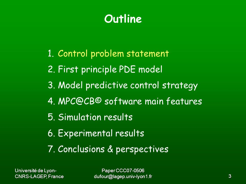 Université de Lyon- CNRS-LAGEP, France Paper CCC07-0506 dufour@lagep.univ-lyon1.fr14 Originaly developed for nonlinear PDE model control Main idea: decrease the online time needed to compute the PDE model based control Approach: Input constraints: hyperbolic transformation Output constraints: exterior penalty method Linearization + sensitivites computed off line On line use of a time varying linear model On line resolution of a penalized (and so unconstrained) optimization control problem : a modified Levenberg Marquardt Algorithm Model predictive control strategy [Dufour et al, IEEE TCST 11(5) 2003]
