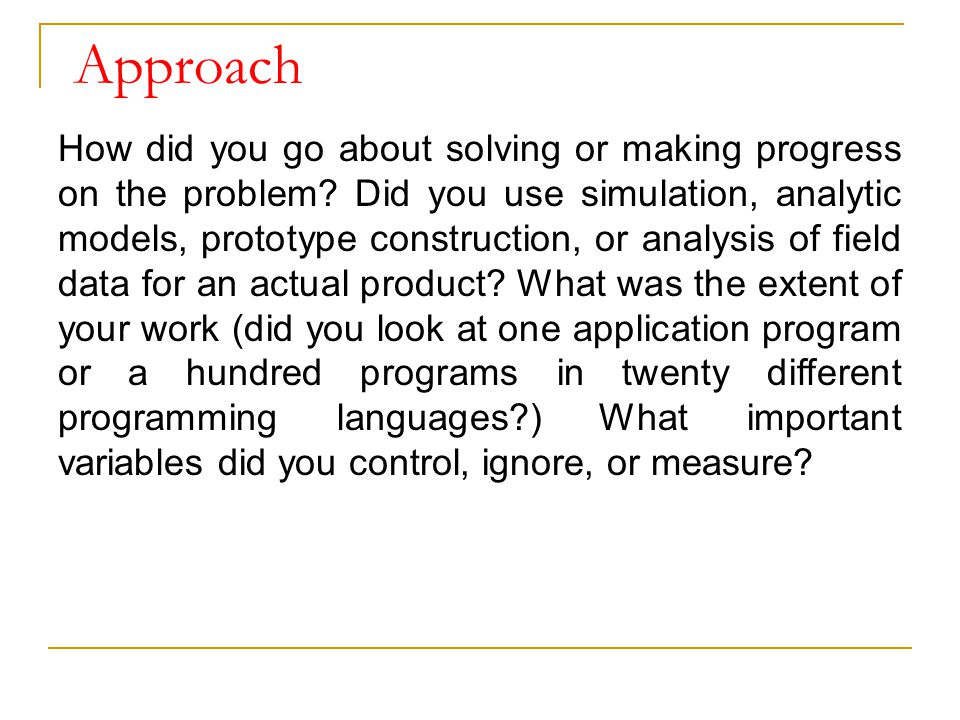 Approach How did you go about solving or making progress on the problem? Did you use simulation, analytic models, prototype construction, or analysis