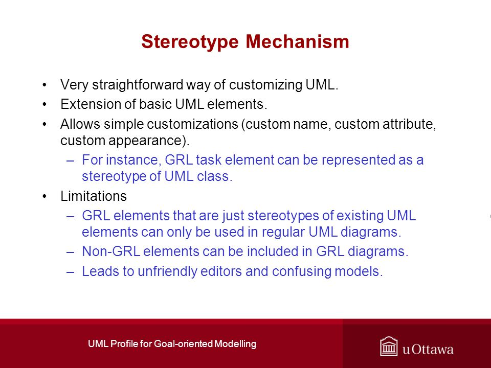 UML Profile for Goal-oriented Modelling Stereotype Mechanism Very straightforward way of customizing UML.