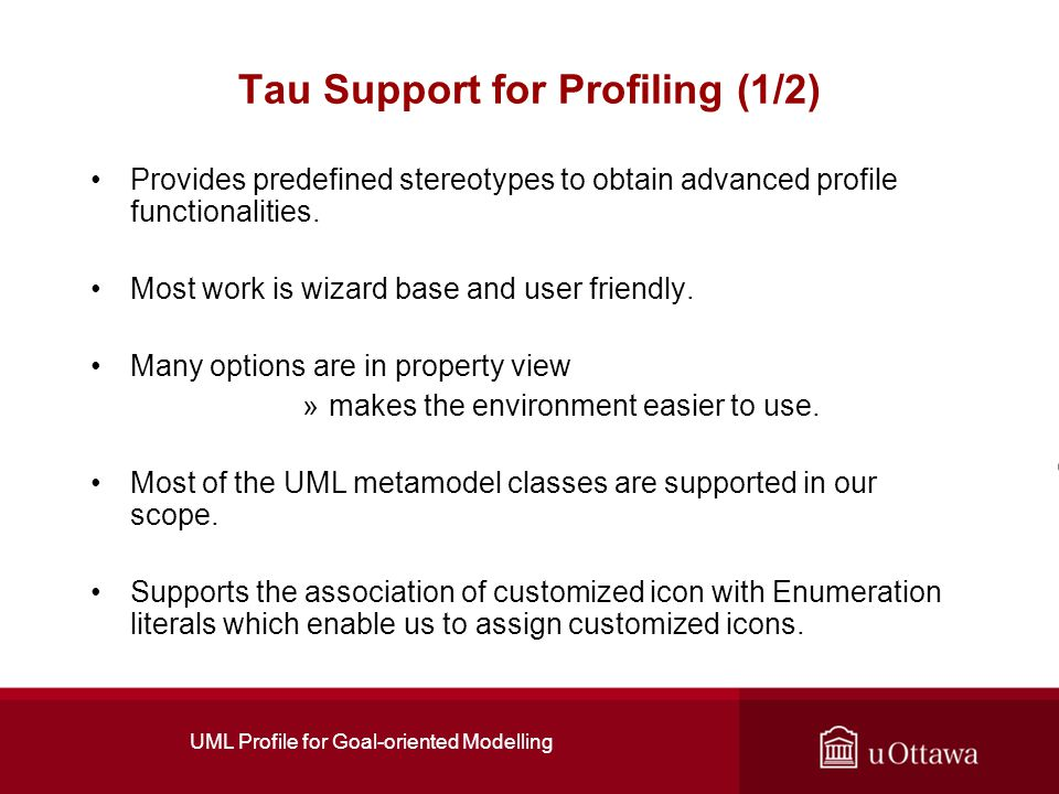 UML Profile for Goal-oriented Modelling Tau Support for Profiling (1/2) Provides predefined stereotypes to obtain advanced profile functionalities.