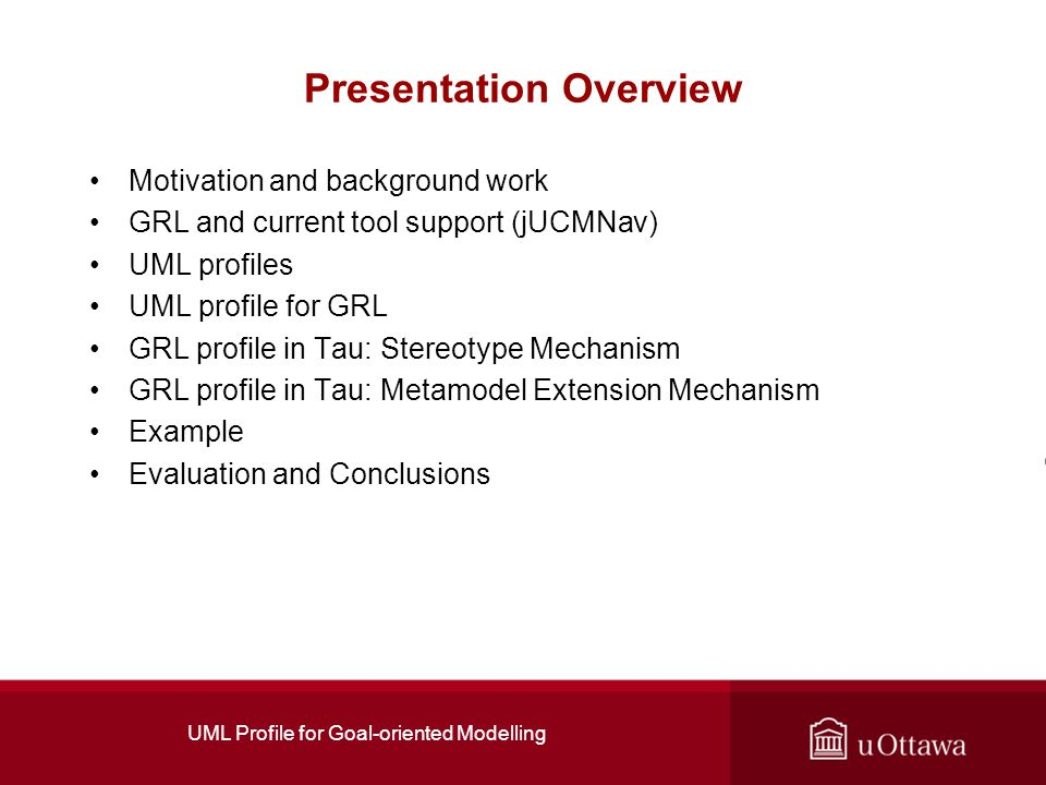 UML Profile for Goal-oriented Modelling Presentation Overview Motivation and background work GRL and current tool support (jUCMNav) UML profiles UML profile for GRL GRL profile in Tau: Stereotype Mechanism GRL profile in Tau: Metamodel Extension Mechanism Example Evaluation and Conclusions