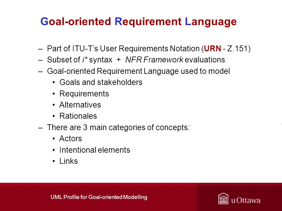 UML Profile for Goal-oriented Modelling Goal-oriented Requirement Language –Part of ITU-T's User Requirements Notation (URN - Z.151) –Subset of i* syntax + NFR Framework evaluations –Goal-oriented Requirement Language used to model Goals and stakeholders Requirements Alternatives Rationales –There are 3 main categories of concepts: Actors Intentional elements Links