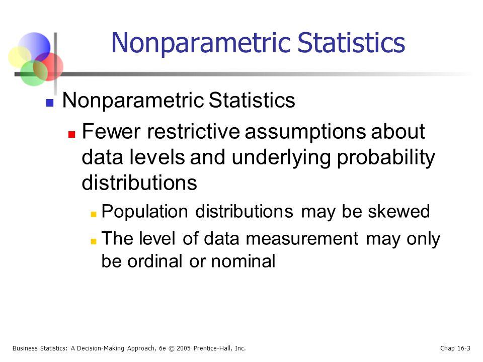 Business Statistics: A Decision-Making Approach, 6e © 2005 Prentice-Hall, Inc. Chap 16-3 Nonparametric Statistics Fewer restrictive assumptions about