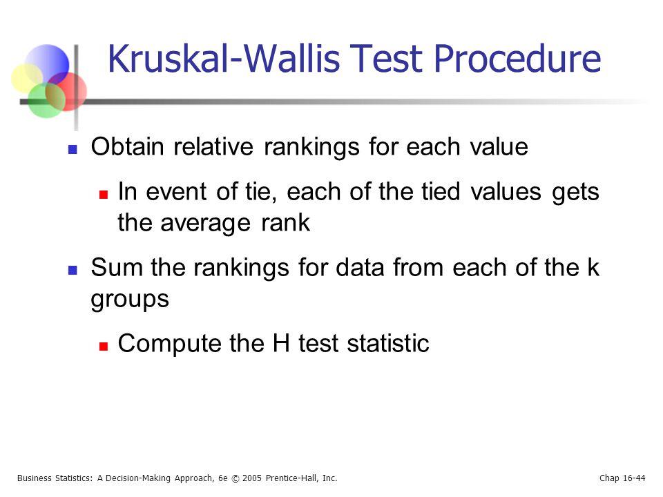 Business Statistics: A Decision-Making Approach, 6e © 2005 Prentice-Hall, Inc. Chap 16-44 Kruskal-Wallis Test Procedure Obtain relative rankings for e