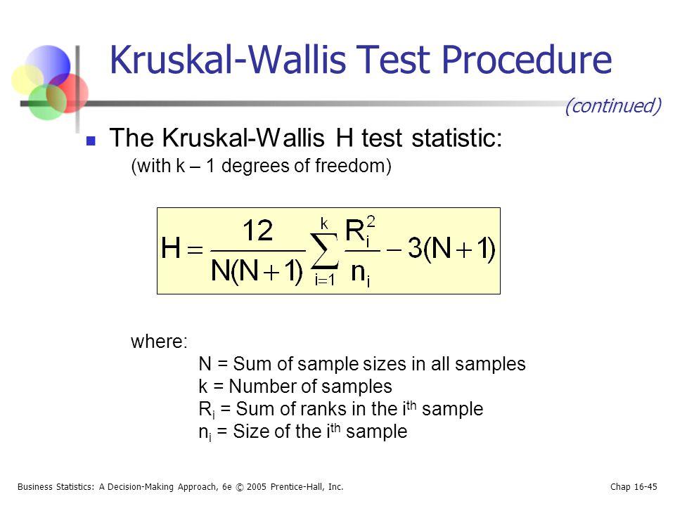 Business Statistics: A Decision-Making Approach, 6e © 2005 Prentice-Hall, Inc. Chap 16-45 Kruskal-Wallis Test Procedure The Kruskal-Wallis H test stat