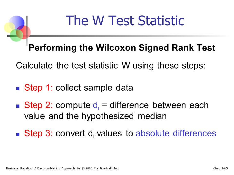 Business Statistics: A Decision-Making Approach, 6e © 2005 Prentice-Hall, Inc. Chap 16-5 The W Test Statistic Performing the Wilcoxon Signed Rank Test