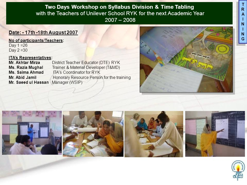 Two Days Workshop on Syllabus Division & Time Tabling with the Teachers of Unilever School RYK for the next Academic Year 2007 – 2008 TRAININGTRAINING TRAININGTRAINING Date: - 17th -18th August 2007 No of participants/Teachers: Day 1 =26 Day 2 =30 ITA's Representatives: Mr.