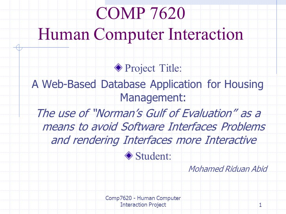 Comp7620 - Human Computer Interaction Project1 COMP 7620 Human Computer Interaction Project Title: A Web-Based Database Application for Housing Management: The use of Norman's Gulf of Evaluation as a means to avoid Software Interfaces Problems and rendering Interfaces more Interactive Student: Mohamed Riduan Abid
