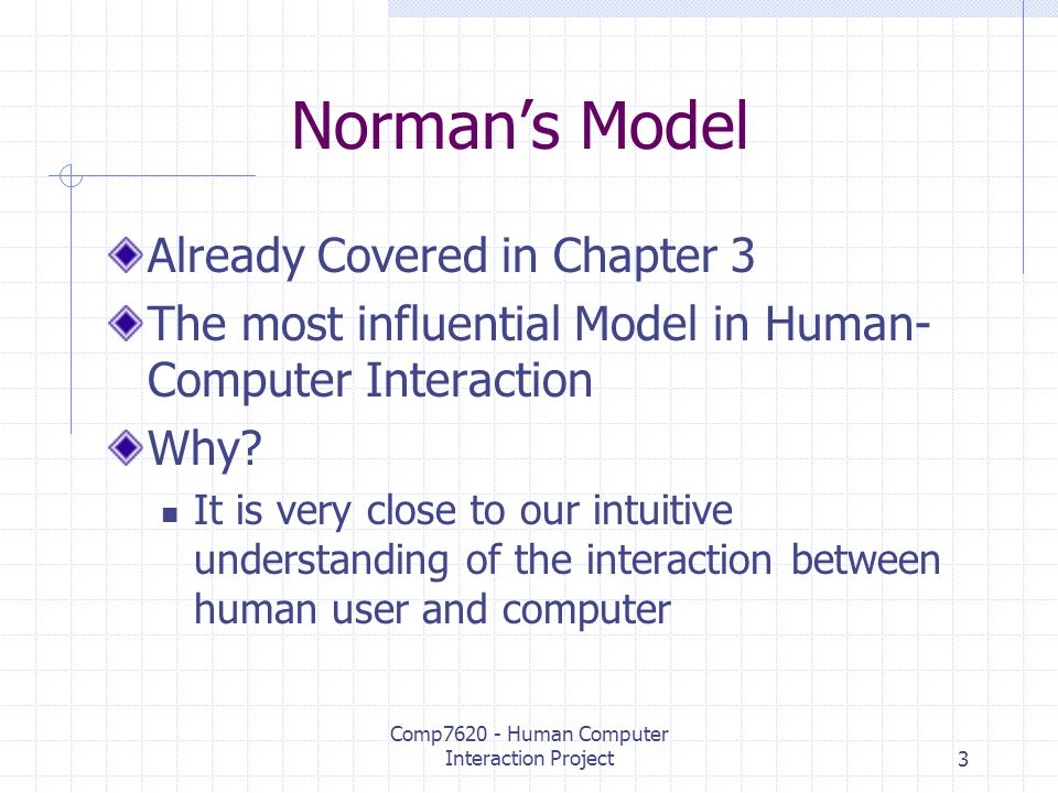 Comp7620 - Human Computer Interaction Project4 Norman's Model Gulfs of Execution and Evaluation Reminder Gulf of Execution  The difference between user's formation of the actions to reach the goal and the actions allowed by the system Gulf of Evaluation  The distance between the physical representation of the system state and the expectation of the user
