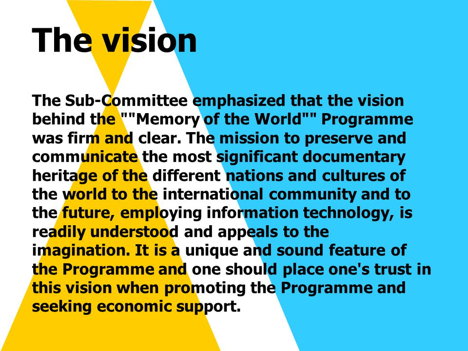 Achieving the vision building awareness of, and support for, the compelling vision of the Memory of the World Programme among: librarians, archivists and other information or documentary professionals researchers in the many scholarly disciplines which rely on original documentary evidence governments, universities and other institutions that fund libraries and archives