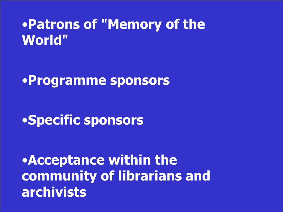 Patrons of Memory of the World Programme sponsors Specific sponsors Acceptance within the community of librarians and archivists
