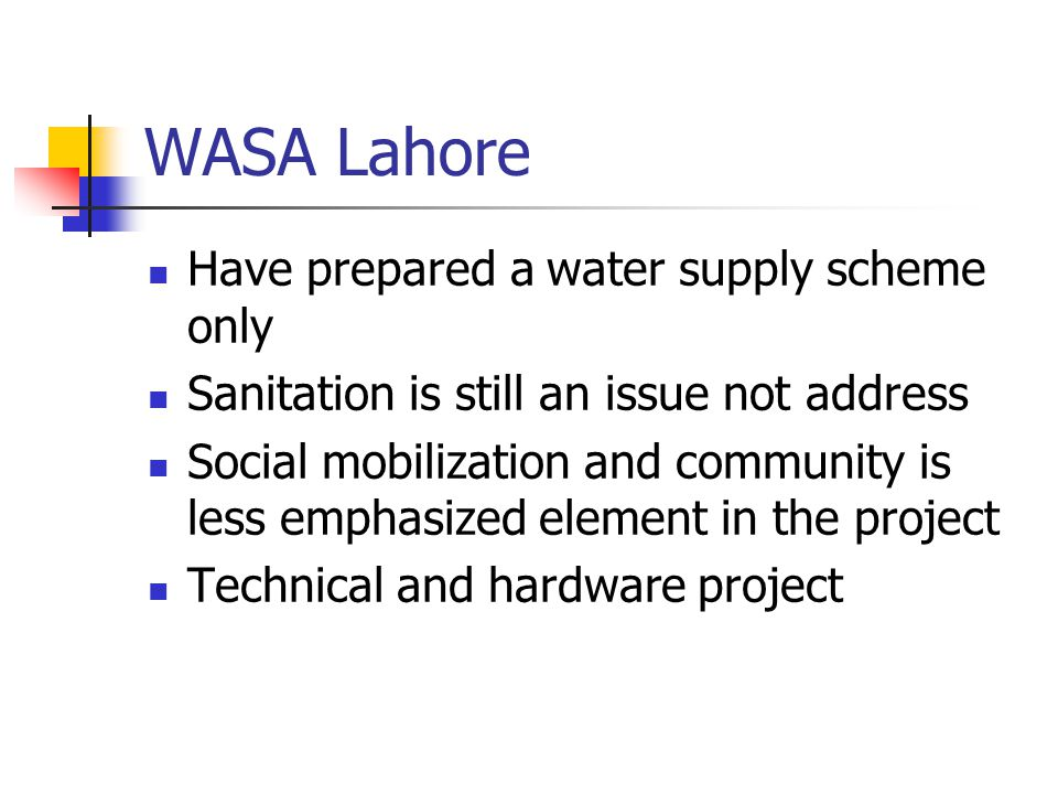 WASA Lahore Have prepared a water supply scheme only Sanitation is still an issue not address Social mobilization and community is less emphasized ele