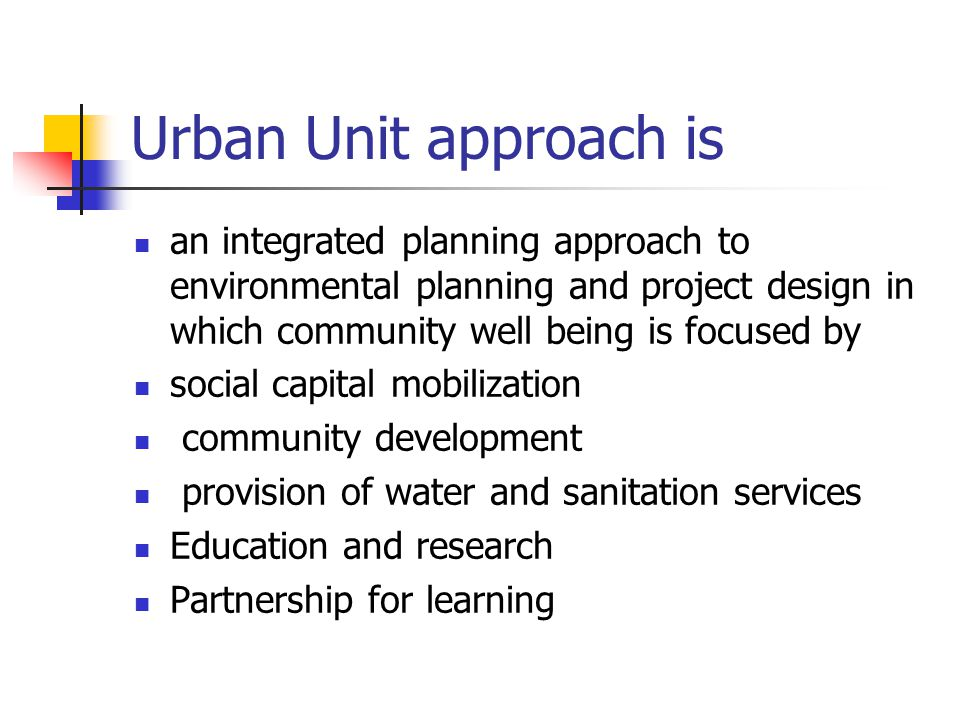 Urban Unit approach is an integrated planning approach to environmental planning and project design in which community well being is focused by social