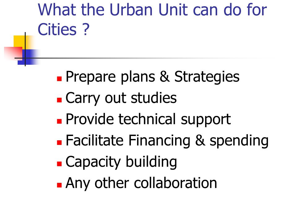 What the Urban Unit can do for Cities ? Prepare plans & Strategies Carry out studies Provide technical support Facilitate Financing & spending Capacit