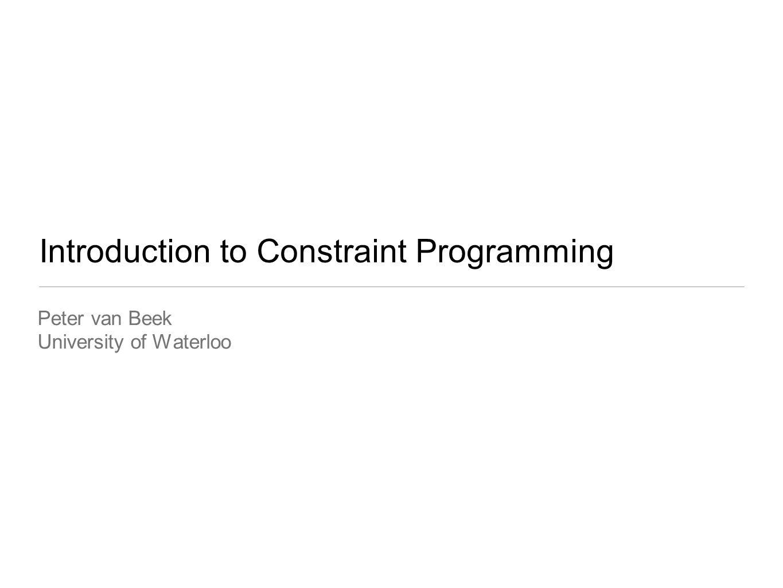Introduction to Constraint Programming Peter van Beek University of Waterloo