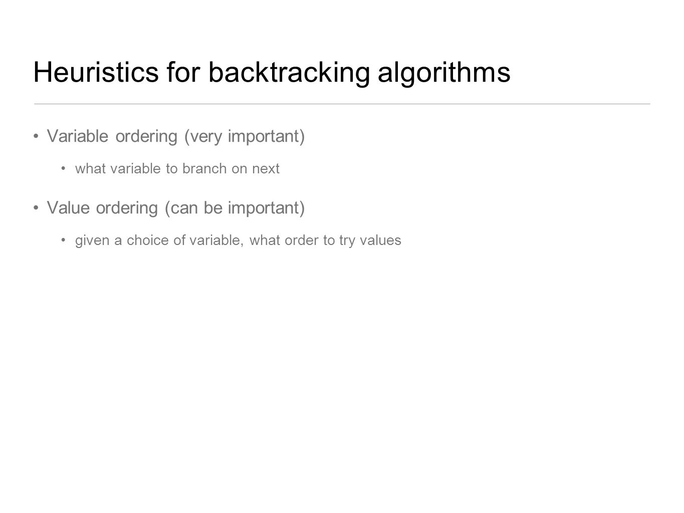 Heuristics for backtracking algorithms Variable ordering (very important) what variable to branch on next Value ordering (can be important) given a ch