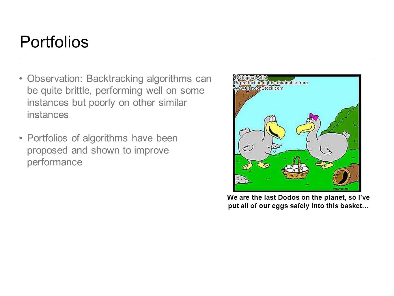Portfolios Observation: Backtracking algorithms can be quite brittle, performing well on some instances but poorly on other similar instances Portfoli