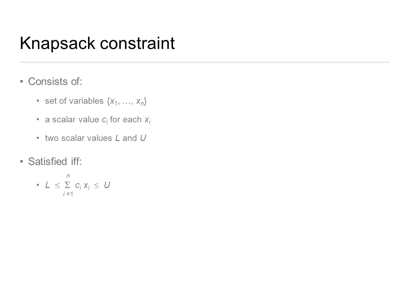 Knapsack constraint Consists of: set of variables {x 1, …, x n } a scalar value c i for each x i two scalar values L and U Satisfied iff: L   c i x
