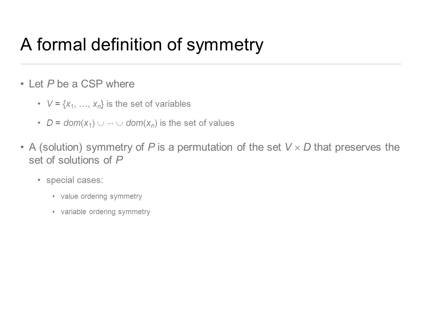A formal definition of symmetry Let P be a CSP where V = {x 1, …, x n } is the set of variables D = dom(x 1 )    dom(x n ) is the set of values A