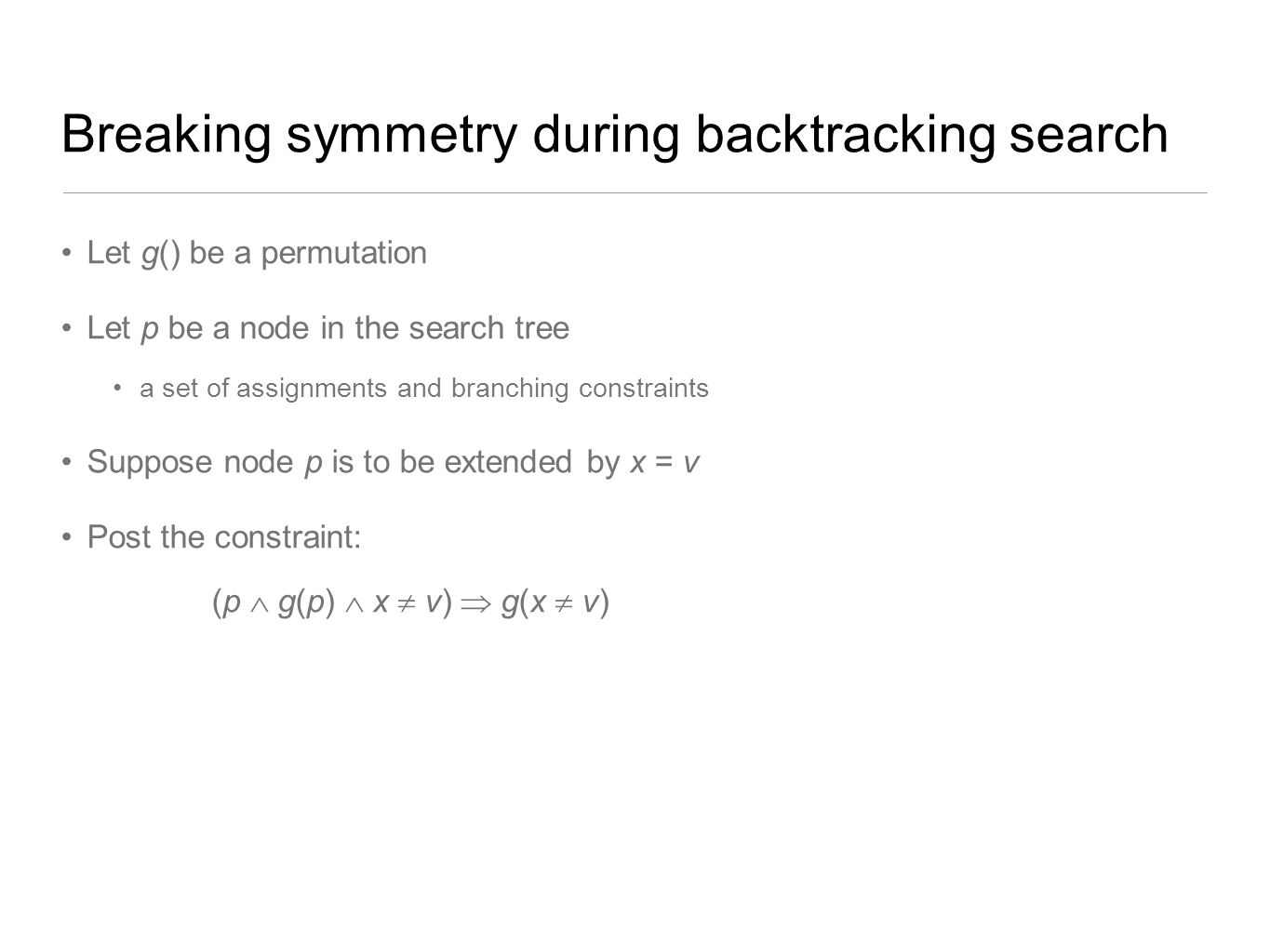 Breaking symmetry during backtracking search Let g() be a permutation Let p be a node in the search tree a set of assignments and branching constraint