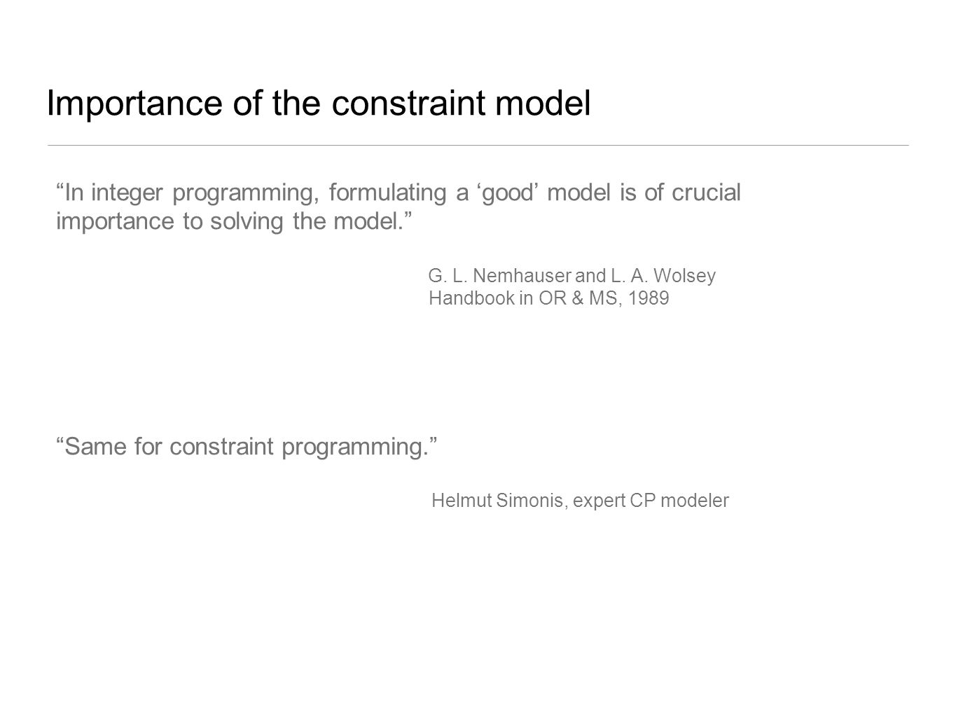 """Importance of the constraint model """"In integer programming, formulating a 'good' model is of crucial importance to solving the model."""" G. L. Nemhauser"""