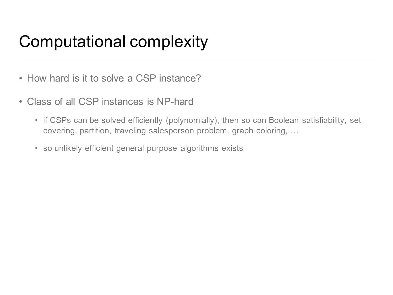 Computational complexity How hard is it to solve a CSP instance? Class of all CSP instances is NP-hard if CSPs can be solved efficiently (polynomially
