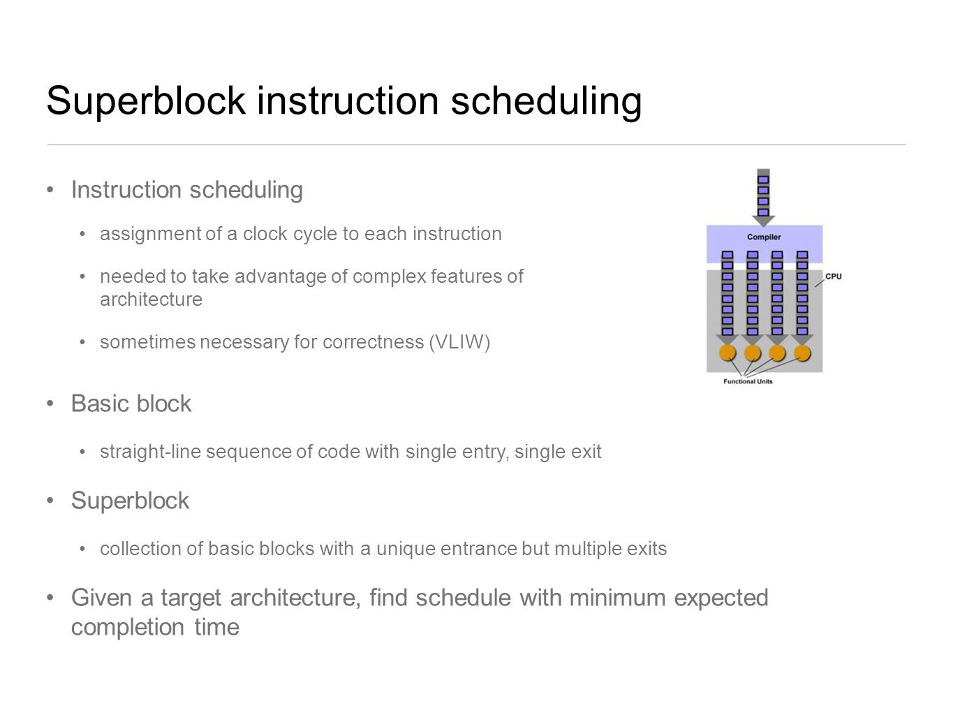 Superblock instruction scheduling Instruction scheduling assignment of a clock cycle to each instruction needed to take advantage of complex features