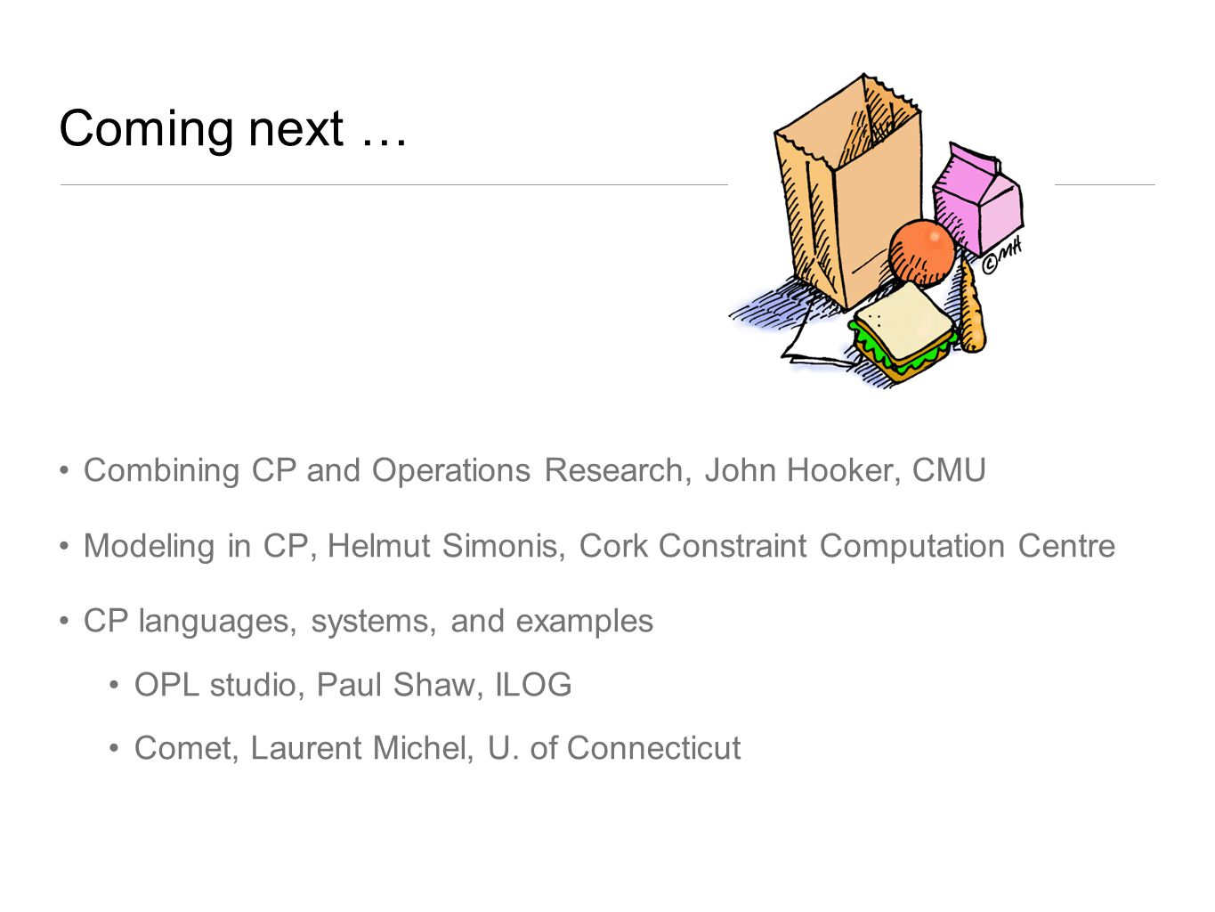 Coming next … Combining CP and Operations Research, John Hooker, CMU Modeling in CP, Helmut Simonis, Cork Constraint Computation Centre CP languages,