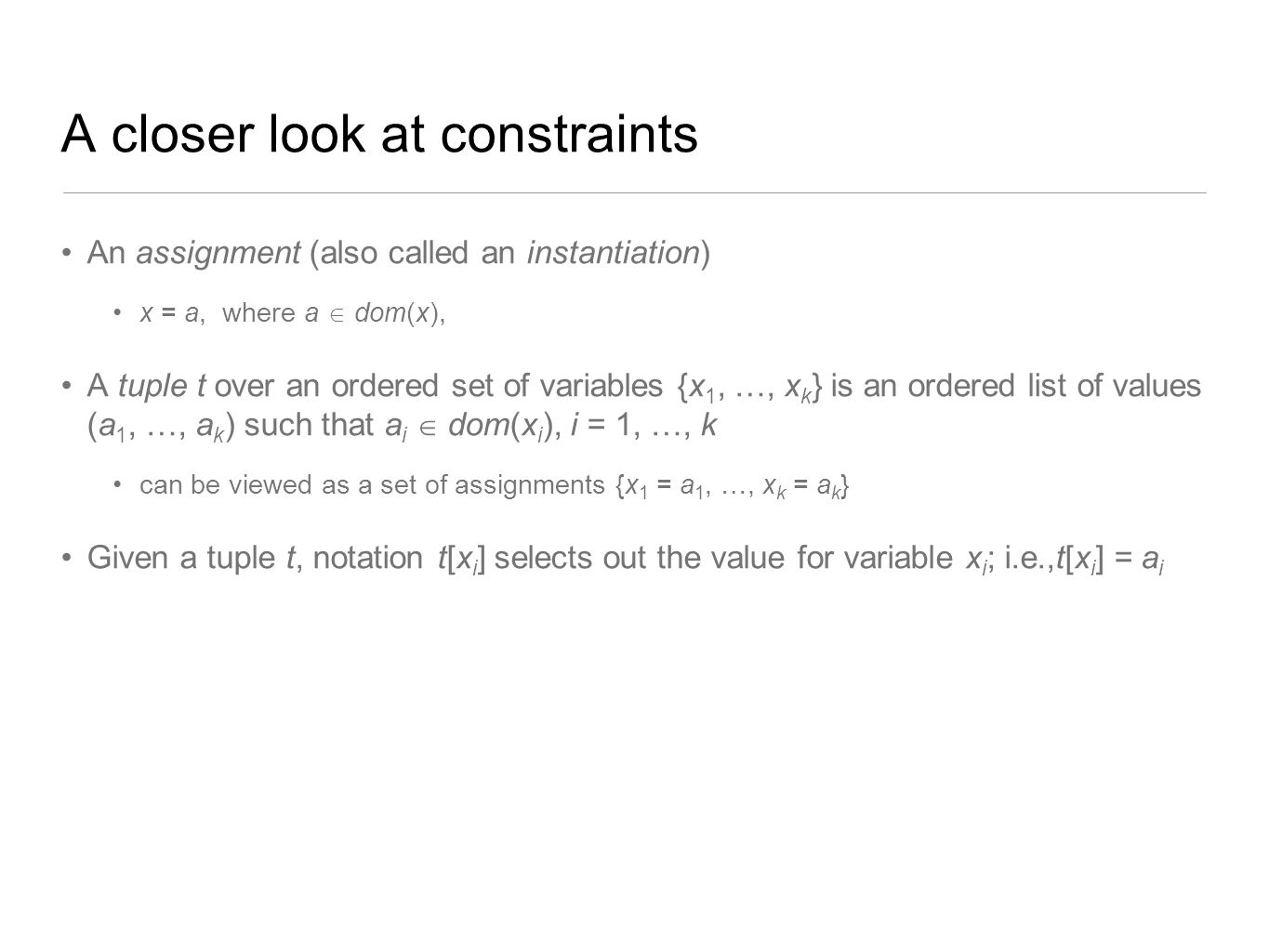 A closer look at constraints An assignment (also called an instantiation) x = a, where a  dom(x), A tuple t over an ordered set of variables {x 1, …,