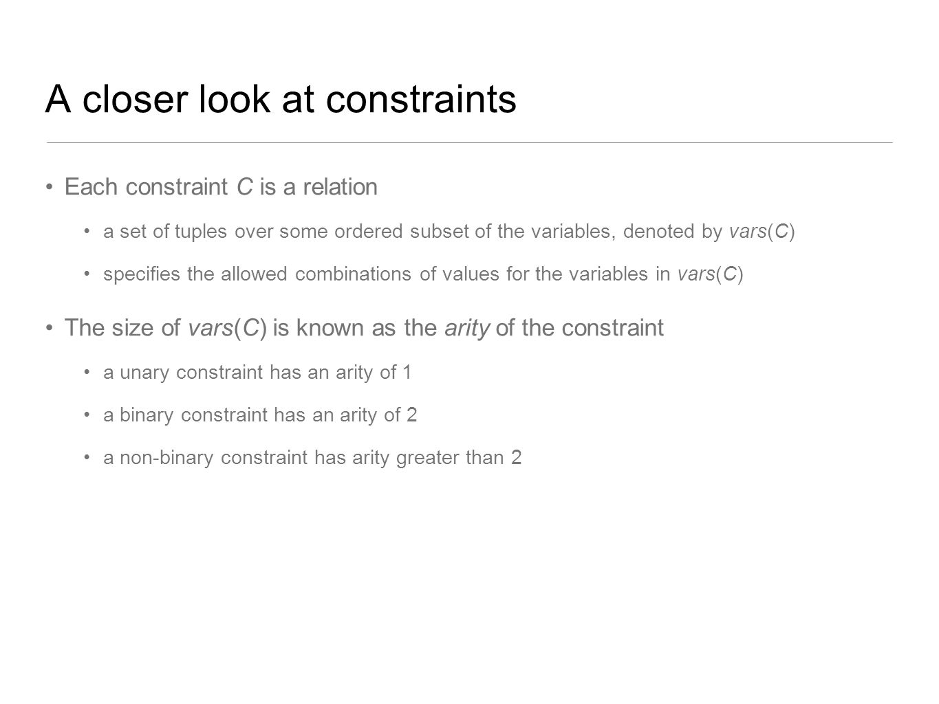 A closer look at constraints Each constraint C is a relation a set of tuples over some ordered subset of the variables, denoted by vars(C) specifies t