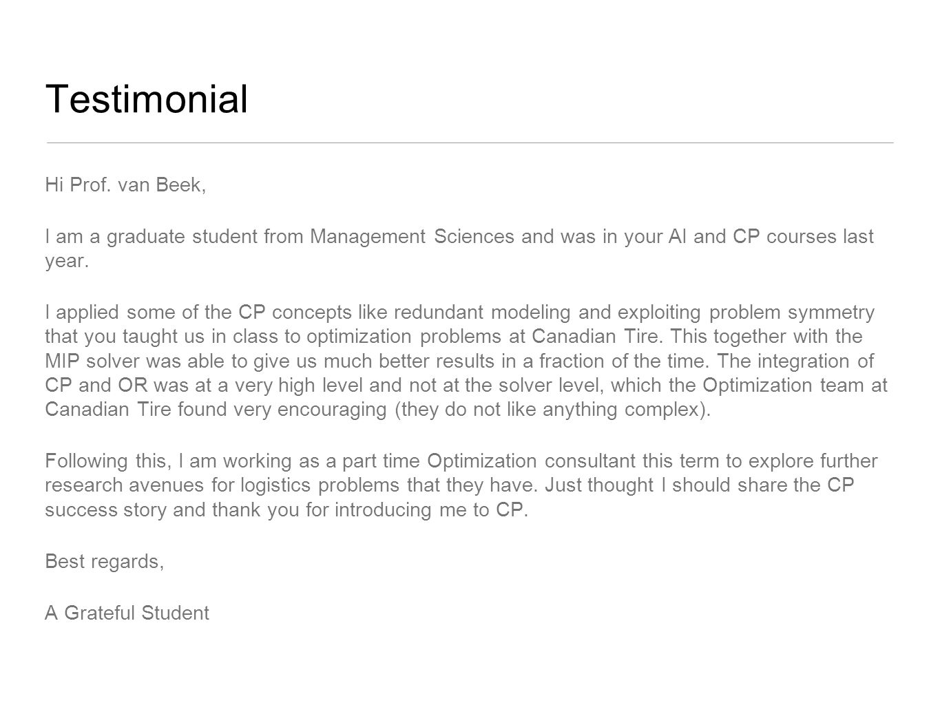 Testimonial Hi Prof. van Beek, I am a graduate student from Management Sciences and was in your AI and CP courses last year. I applied some of the CP