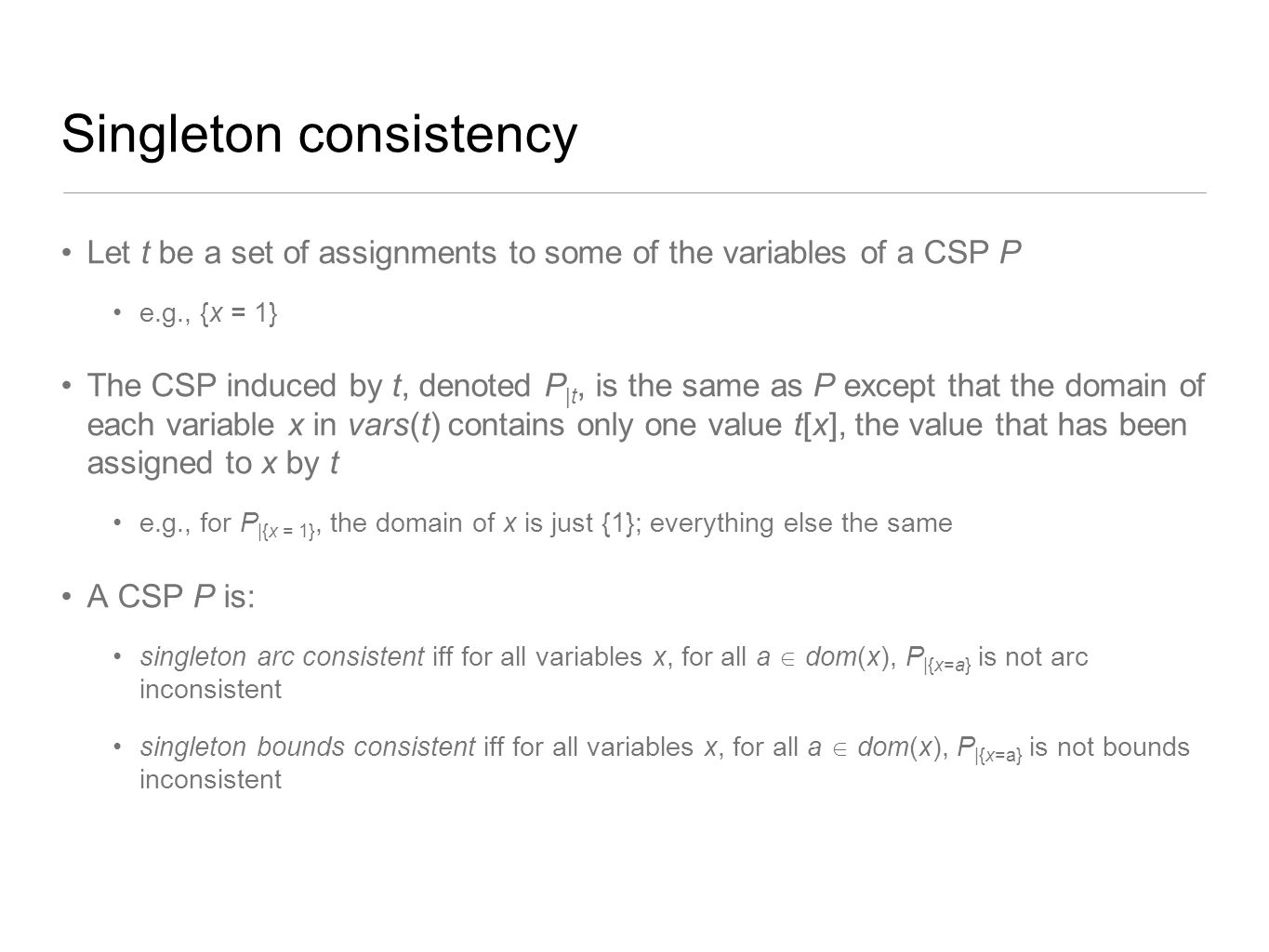 Singleton consistency Let t be a set of assignments to some of the variables of a CSP P e.g., {x = 1} The CSP induced by t, denoted P |t, is the same