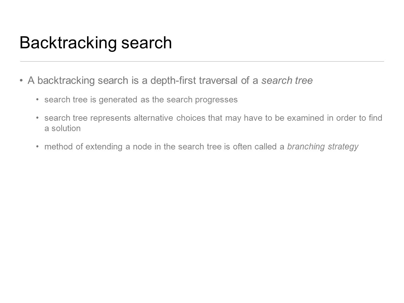Backtracking search A backtracking search is a depth-first traversal of a search tree search tree is generated as the search progresses search tree re