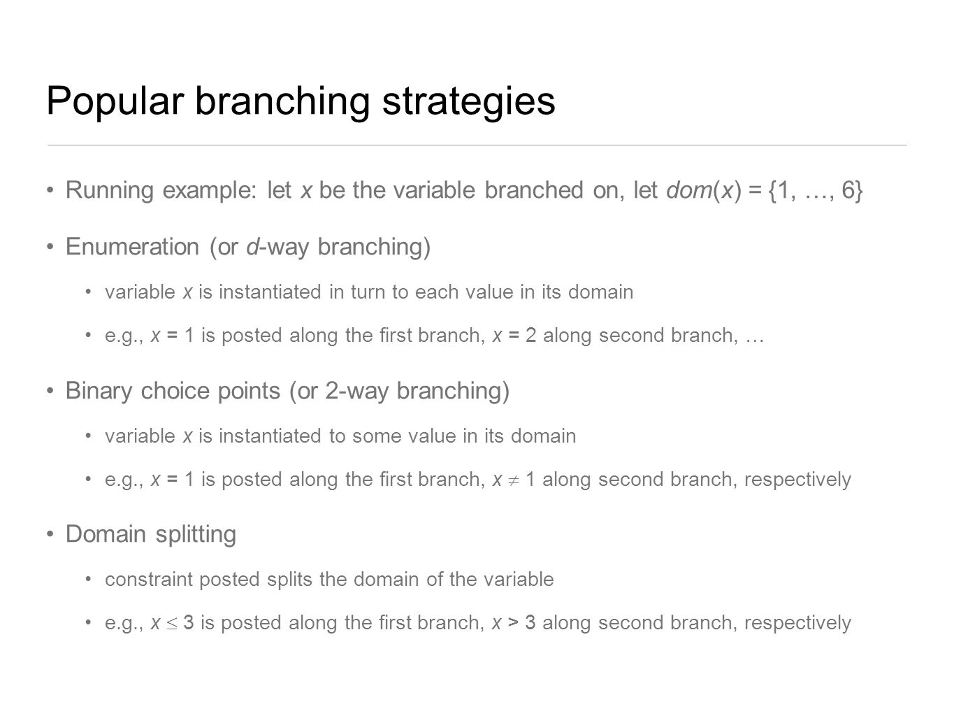 Popular branching strategies Running example: let x be the variable branched on, let dom(x) = {1, …, 6} Enumeration (or d-way branching) variable x is