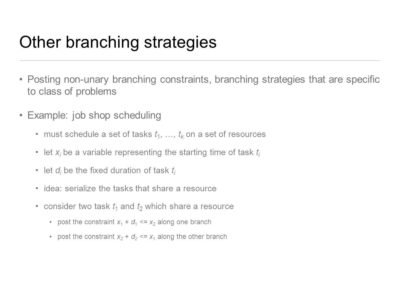 Other branching strategies Posting non-unary branching constraints, branching strategies that are specific to class of problems Example: job shop sche
