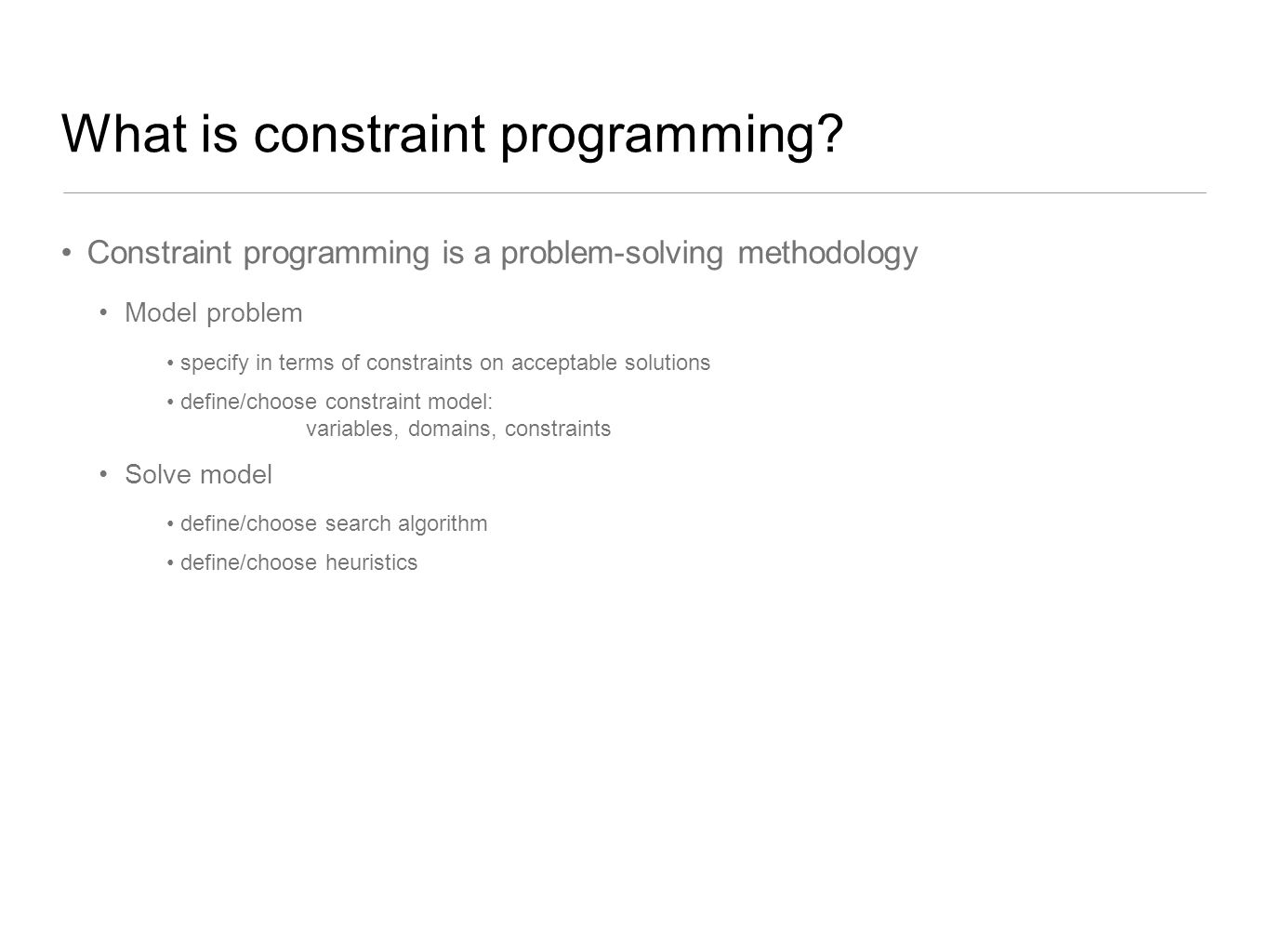What is constraint programming? Constraint programming is a problem-solving methodology Model problem Solve model specify in terms of constraints on a