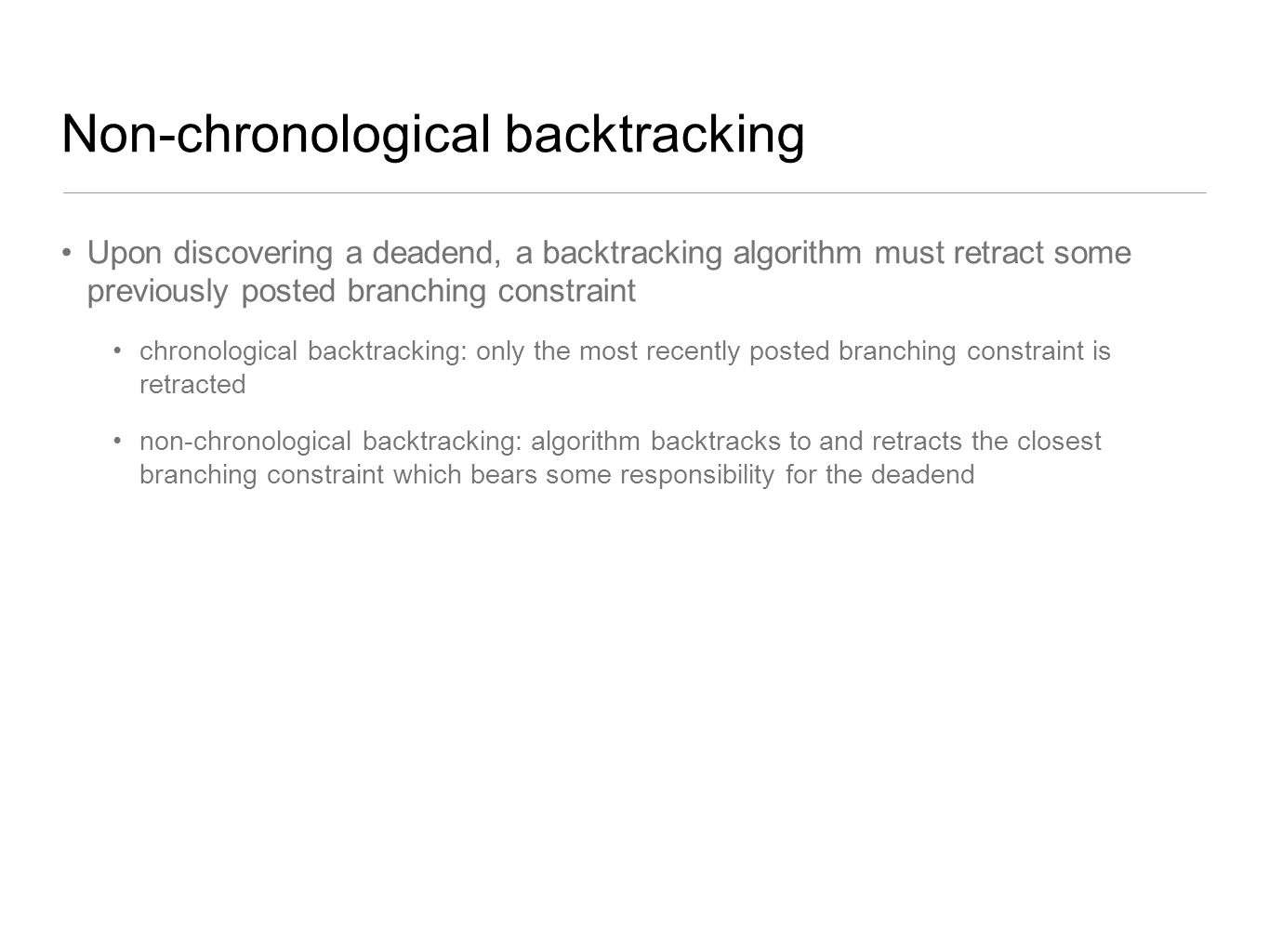Non-chronological backtracking Upon discovering a deadend, a backtracking algorithm must retract some previously posted branching constraint chronolog