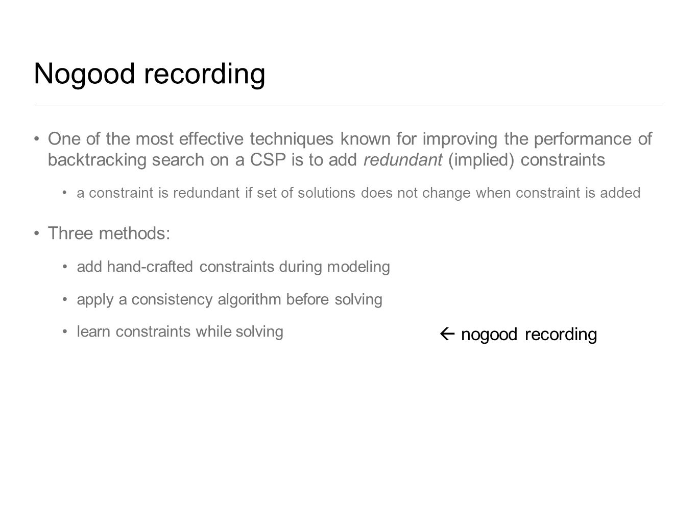 Nogood recording One of the most effective techniques known for improving the performance of backtracking search on a CSP is to add redundant (implied
