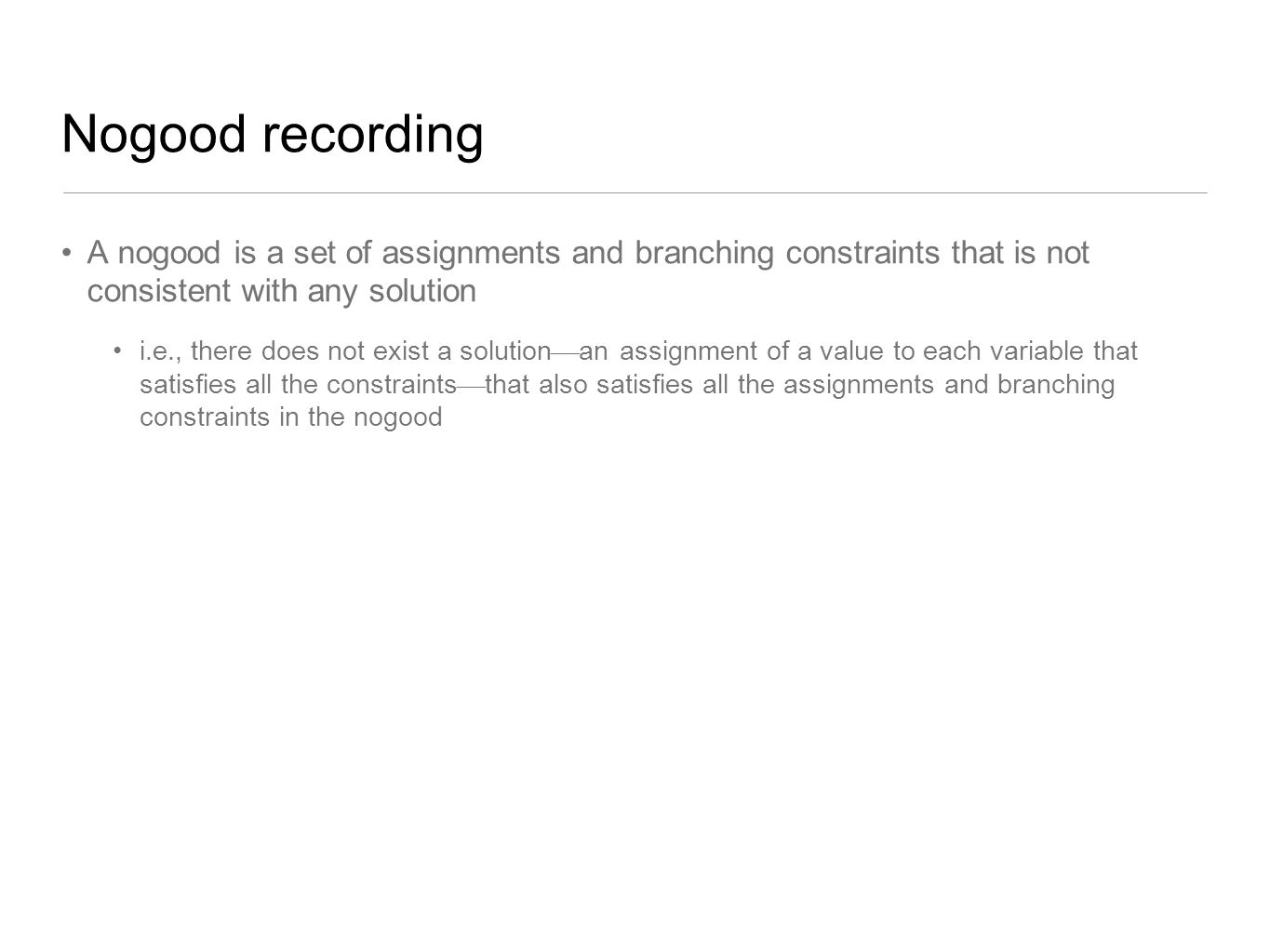 Nogood recording A nogood is a set of assignments and branching constraints that is not consistent with any solution i.e., there does not exist a solu